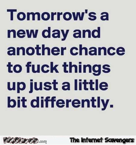 Tomorrows A New Day Sarcastic Quote Pmslweb