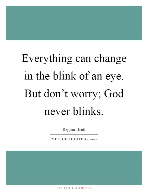 Everything Can Change In The Blink Of An Eye But Dont Worry