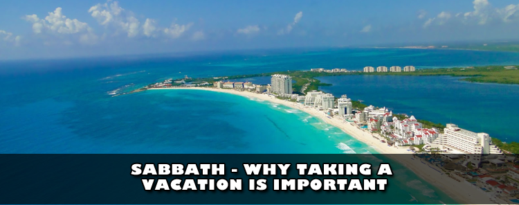 Sabbath: Why Taking A Vacation is Important [video/blog ...