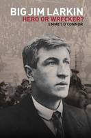 Big Jim Larkin: Hero or Wrecker?