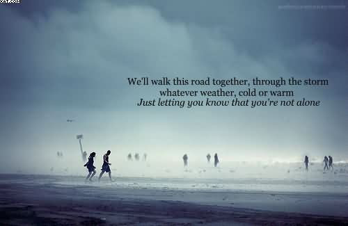 Well Walk This Road Together Through The Storm Whatever Weather