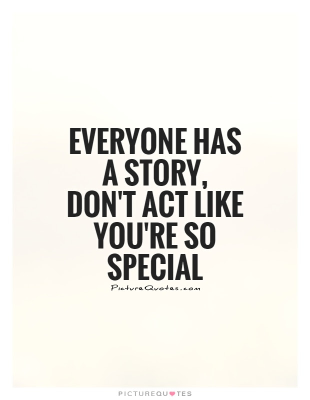 Everyone Has A Story Dont Act Like Youre So Special Picture Quotes