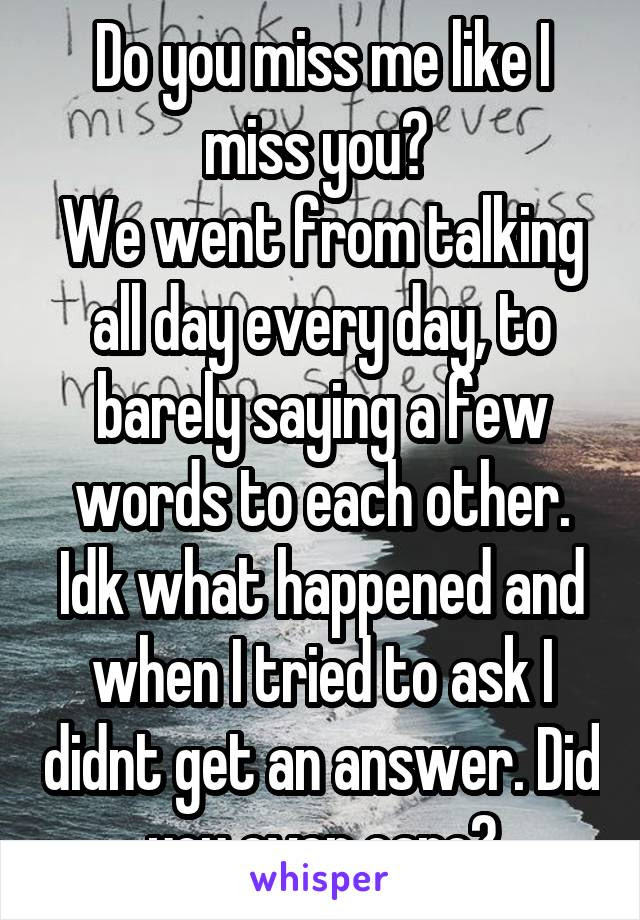 Do You Miss Me Like I Miss You We Went From Talking All Day Every