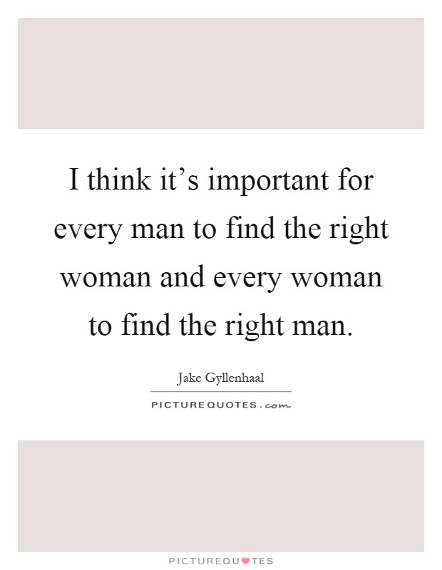 I Think Its Important For Every Man To Find The Right Woman And
