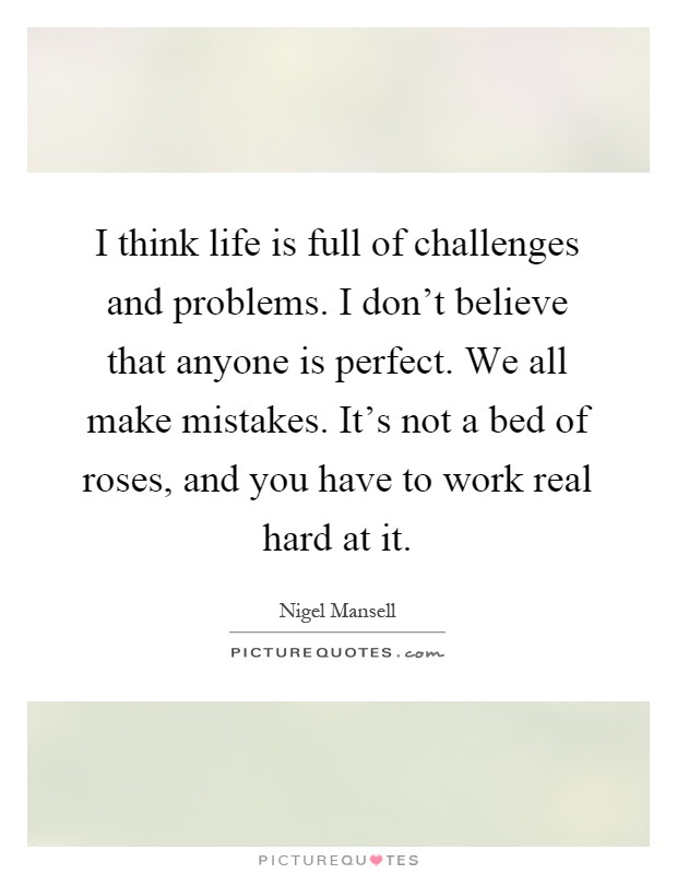 I Think Life Is Full Of Challenges And Problems I Dont Believe