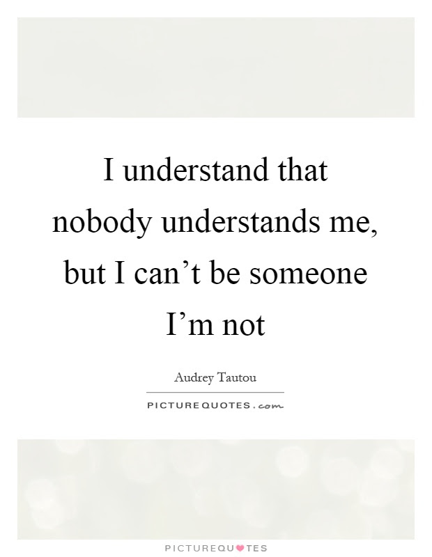 I Understand That Nobody Understands Me But I Cant Be Someone