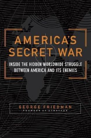 America's Secret War: Inside the Hidden Worldwide Struggle Between America and Its Enemies, by George Friedman, founder of STRATFOR