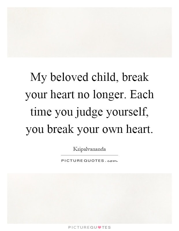 My Beloved Child Break Your Heart No Longer Each Time You