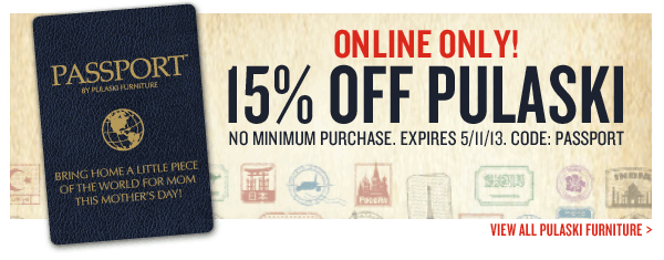 ONLINE ONLY! - 15% Off Pulaski Home Accents. NO Minimum Purchase. Expires 5/11/13. USE CODE: PASSPORT at Checkout.