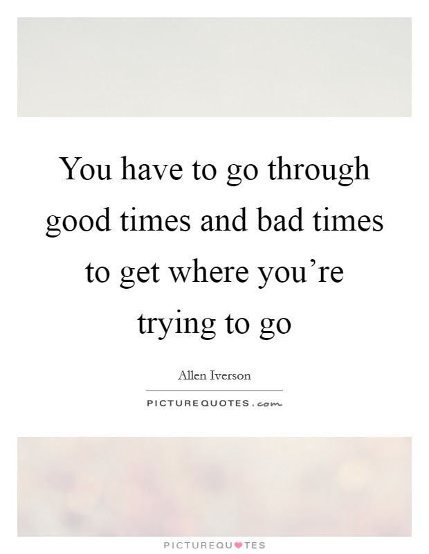 You Have To Go Through Good Times And Bad Times To Get Where