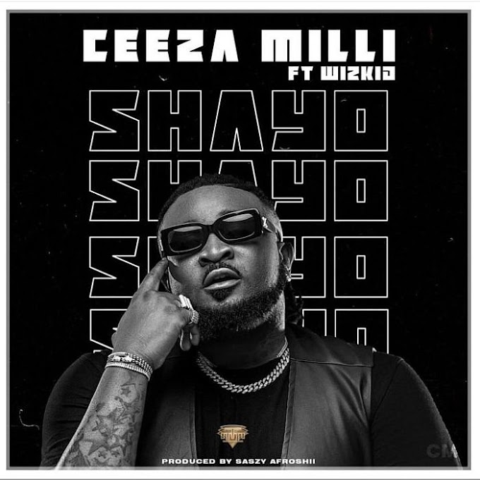 [MUSIC] Ceeza Milli Ft. Wizkid – Shayo