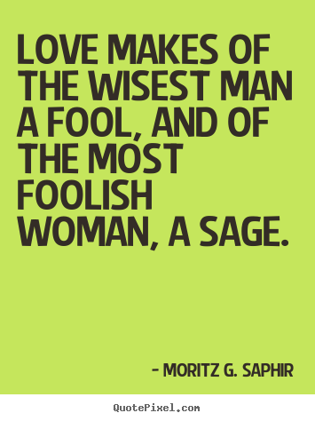 Moritz G Saphir Picture Quotes Love Makes Of The Wisest Man A