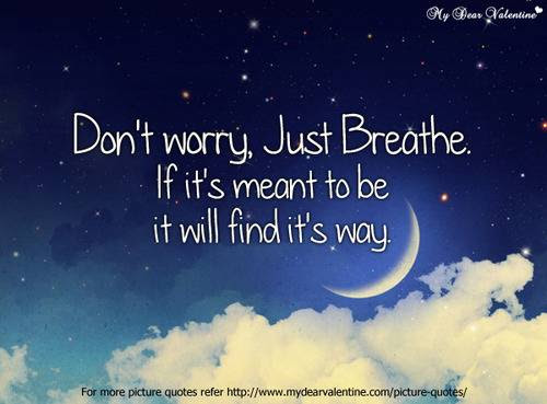 Dont Worry Just Breathe If Its Meant To Be It Will Find Its Way
