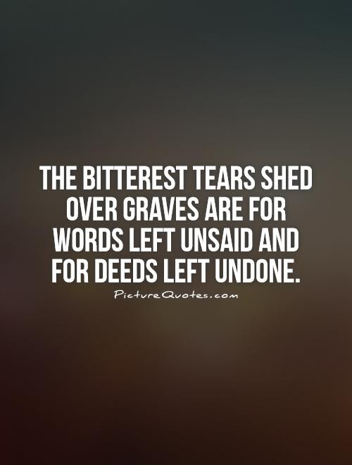 The Bitterest Tears Shed Over Graves Are For Words Left Unsaid