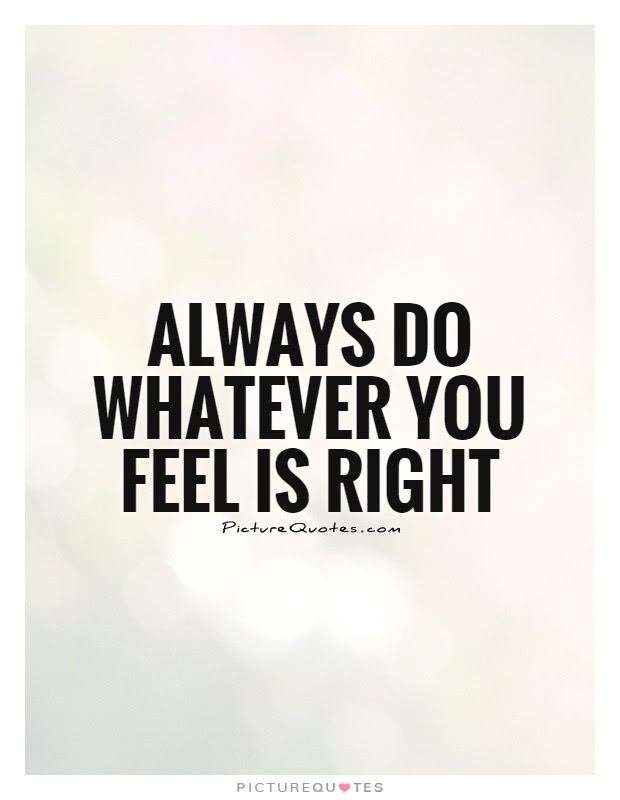 Always Do Whatever You Feel Is Right Picture Quotes