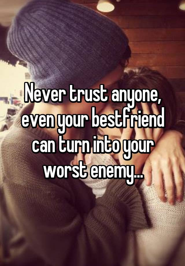 Never Trust Anyone Even Your Bestfriend Can Turn Into Your Worst