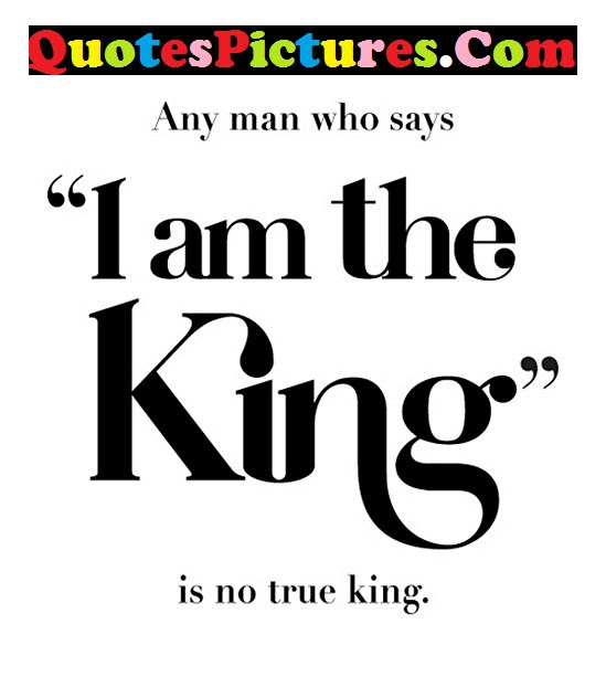 Gorgeous Life Quote I Am The King Is No True King Quotespicturescom