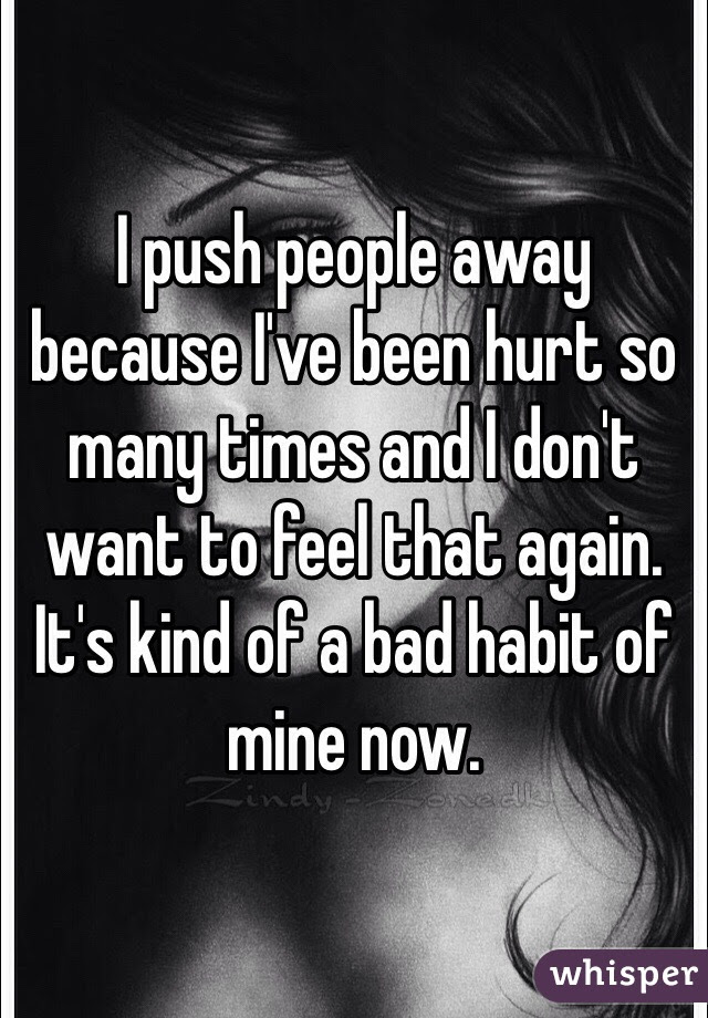 I Push People Away Because Ive Been Hurt So Many Times And I Dont