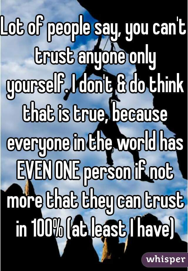 Lot Of People Say You Cant Trust Anyone Only Yourself I Dont