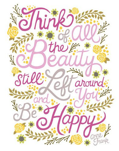 Think of all the Beauty Still left around you and be happy - wise words from Anne Frank