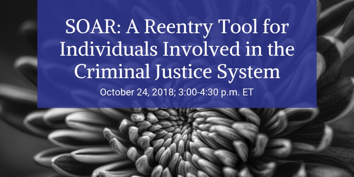 SOAR: A Reentry Tool for Individuals in the Criminal Justice System, October 24, 2018; 3:00-4:30pm ET