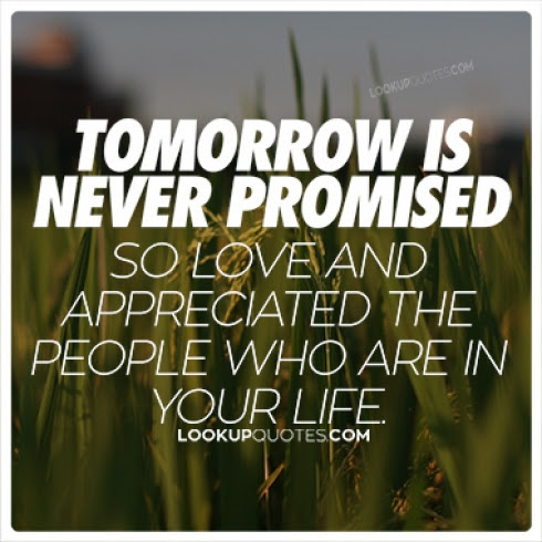 Tomorrow Is Never Promised So Love And Appreciate The People Who Are