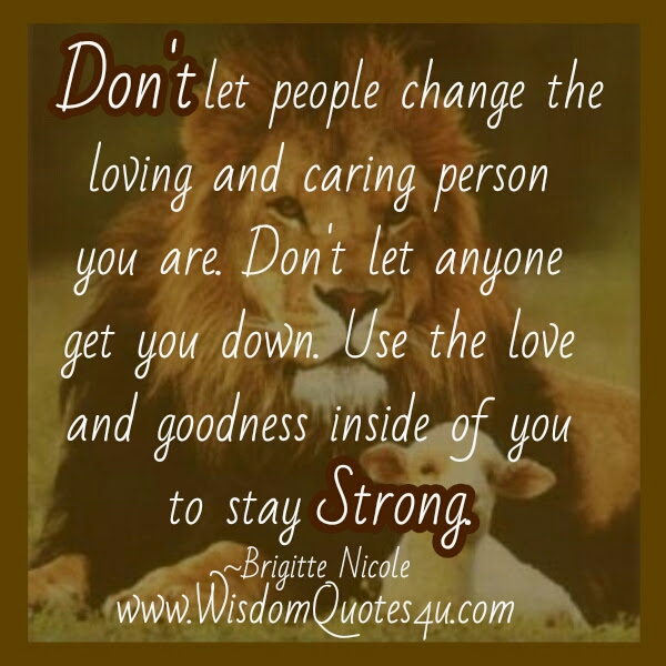Dont Let People Change The Loving Caring Person You Are Wisdom