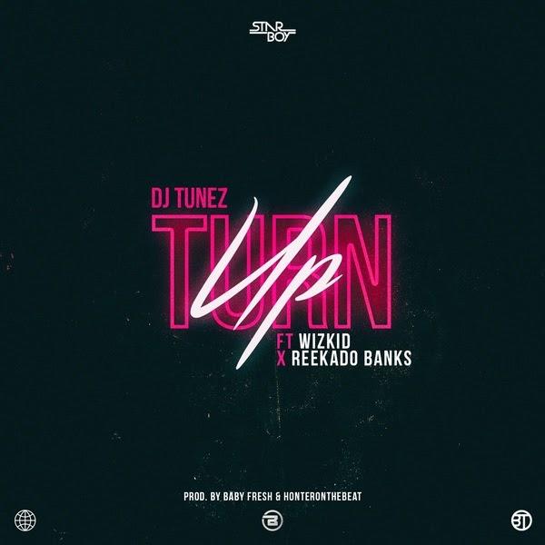 MUSIC: DJ TUNEZ – TURN UP FT. WIZKID & REEKADO BANKS