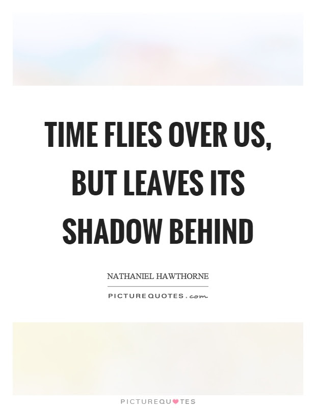 Time Flies Over Us But Leaves Its Shadow Behind Picture Quotes