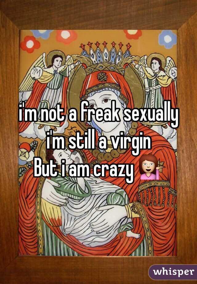 Im Not A Freak Sexually Im Still A Virgin But I Am Crazy