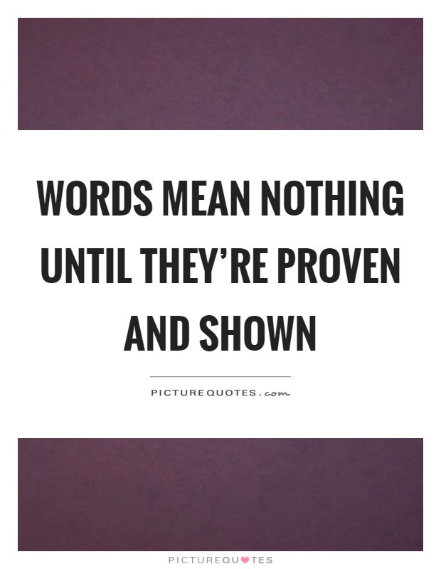 Words Mean Nothing Until Theyre Proven And Shown Picture Quotes