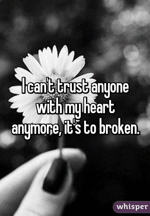 I Cant Trust Anyone With My Heart Anymore Its To Broken
