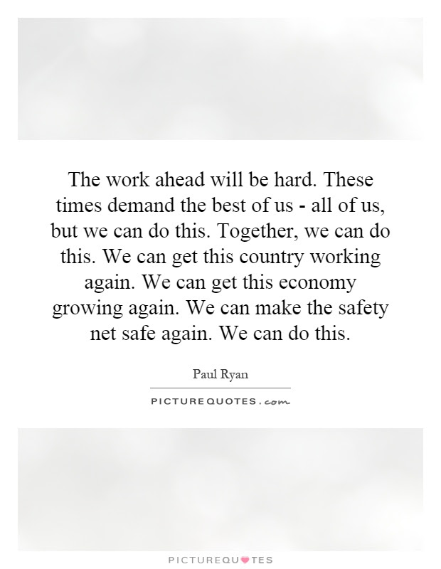 The Work Ahead Will Be Hard These Times Demand The Best Of Us