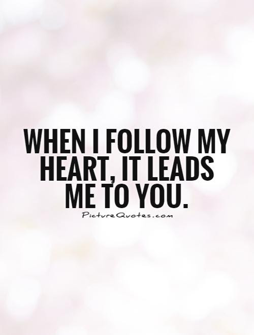 When I Follow My Heart It Leads Me To You Picture Quotes