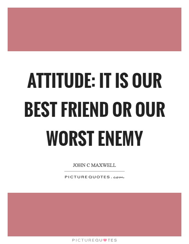 Attitude It Is Our Best Friend Or Our Worst Enemy Picture Quotes