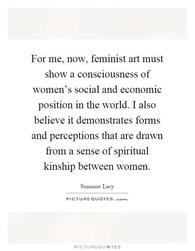 For Me Now Feminist Art Must Show A Consciousness Of Womens