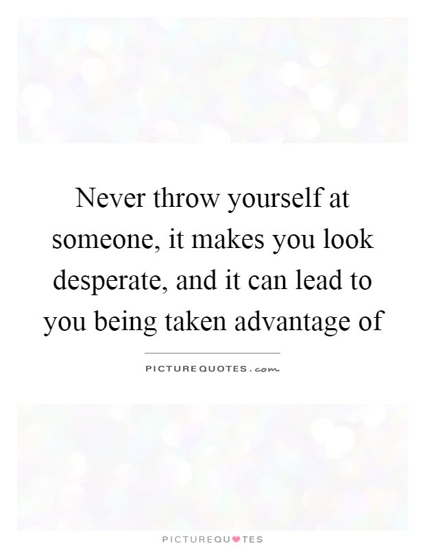 Never Throw Yourself At Someone It Makes You Look Desperate