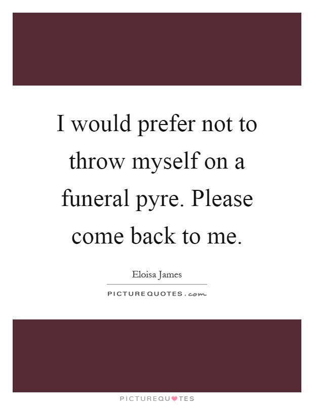 I Would Prefer Not To Throw Myself On A Funeral Pyre Please