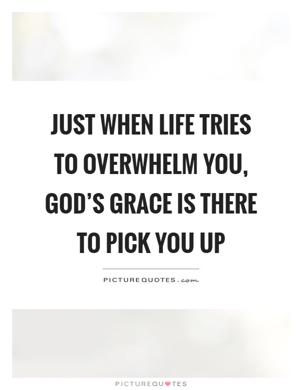 Just When Life Tries To Overwhelm You Gods Grace Is There To