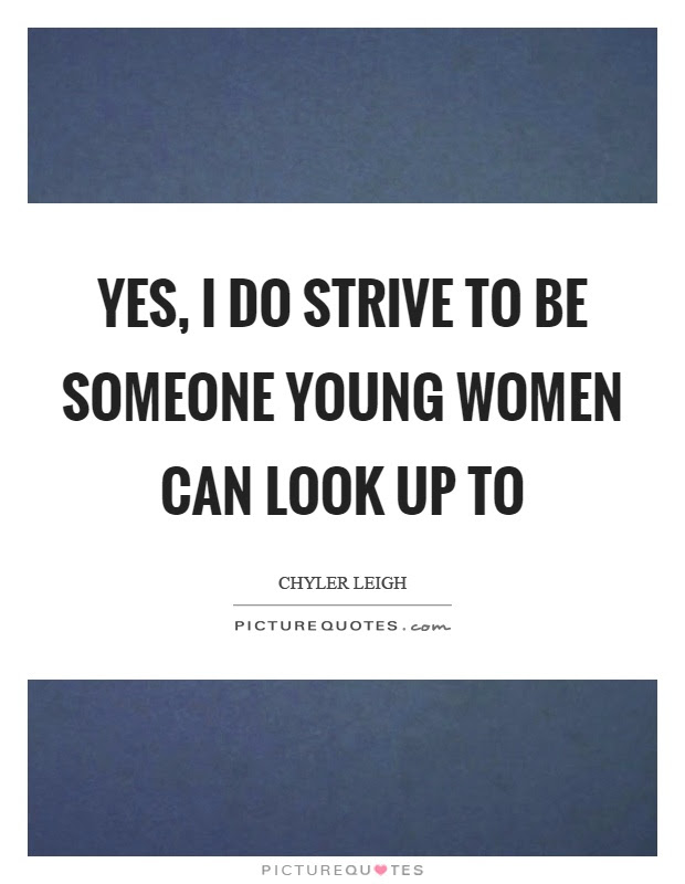 Yes I Do Strive To Be Someone Young Women Can Look Up To Picture