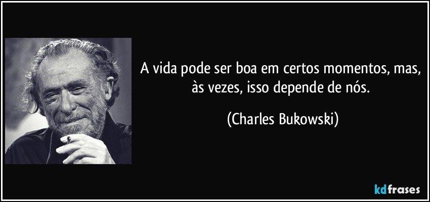A vida pode ser boa em certos momentos, mas, às vezes, isso depende de nós. (Charles Bukowski)