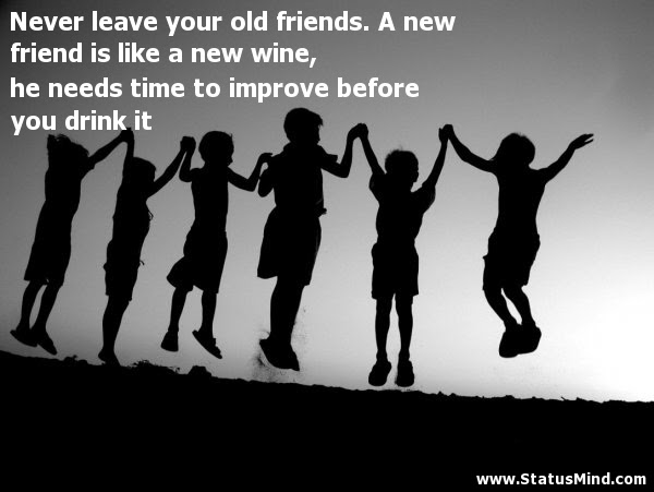 Never Leave Your Old Friends A New Friend Is Like Statusmindcom