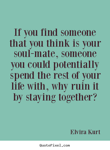 If You Find Someone That You Think Is Your Elvira Kurt Top Love Quote