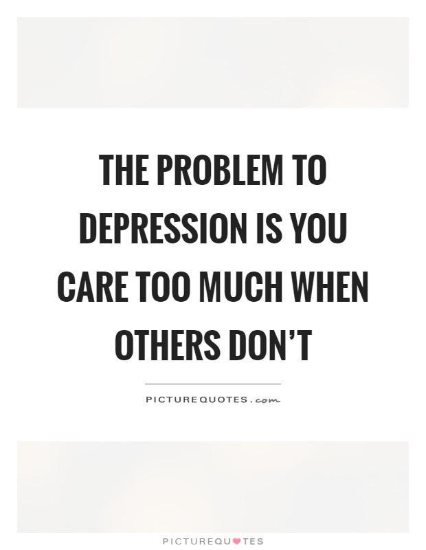 The Problem To Depression Is You Care Too Much When Others Dont