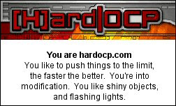 You are hardocp.com You like to push things to the limit, the faster the better.  You're into modification.  You like shiny objects, and flashing lights