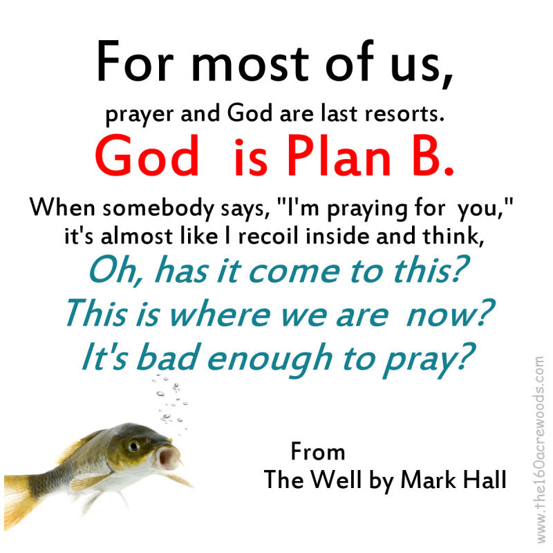 For Most Of Us Prayer And God Are Last Resorts God Is Plan B When
