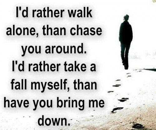 Id Rather Walk Alone Than Chase You Around Id Rather Take A Fall