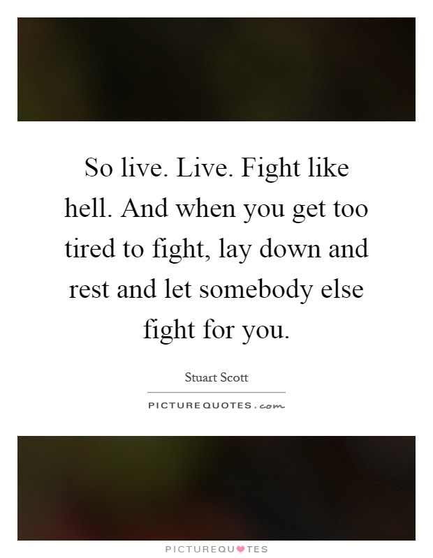 So Live Live Fight Like Hell And When You Get Too Tired To