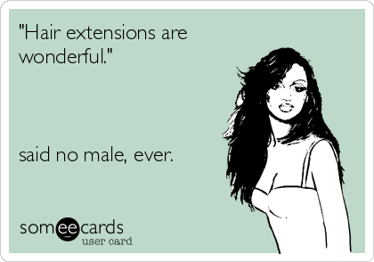 Funny Somewhat Topical Ecard: 'Hair extensions are wonderful.' said no male, ever.