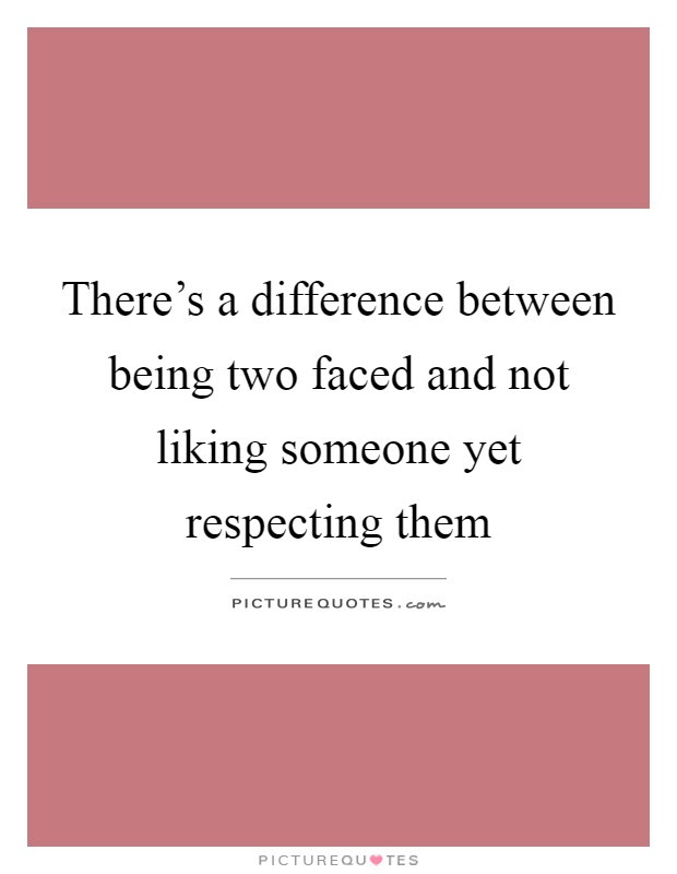 Theres A Difference Between Being Two Faced And Not Liking